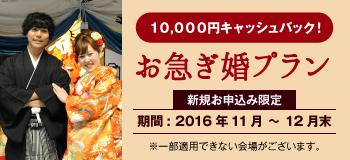 10,000円キャッシュバック!お急ぎ婚。新規お申込み限定 期間: 2016年11月 〜 12月末 ※一部適用できない会場がございます。