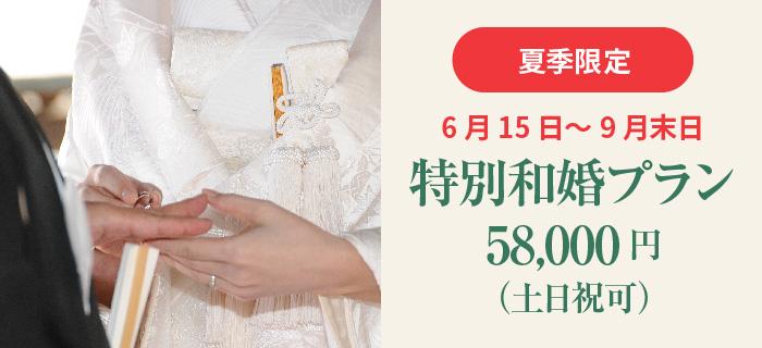 「夏季限定」6月15日~9月末日 特別和婚プラン 58,000円(土日祝可)